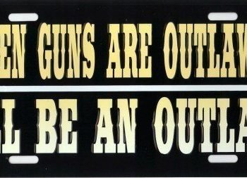 If Guns Are Outlawed Im an Outlaw Metal License Plate US Made Car Truck Auto Tag